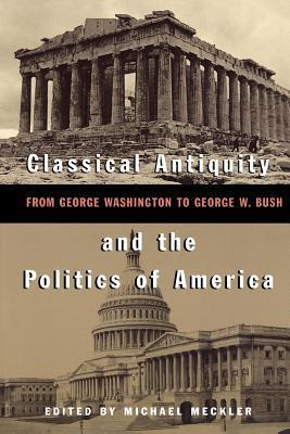 Classical Antiquity and the Politics of America: From George Washington to George W. Bush Michael Meckler