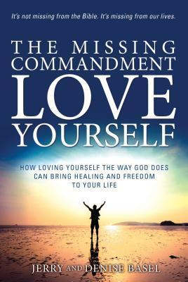 The Missing Commandment: Love Yourself: How Loving Yourself the Way God Does Can Bring Healing and Freedom to Your Life  by  Jerry and Denise Basel