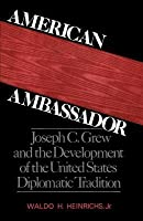 American Ambassador: Joseph C Grew and the Development of the United States Diplomatic Tradition