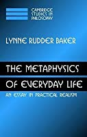 Metaphysics of Everyday Life, The: An Essay in Practical Realism (Cambridge Studies in Philosophy)
