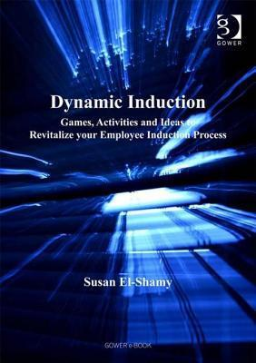 Dynamic Induction: Games, Activities and Ideas to Revitalize Your Employee Induction Process  by  Susan El-Shamy