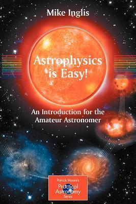 Astrophysics Is Easy! an Introduction for the Amateur Astronomer. Patrick Moores Practical Astronomy Series  by  Mike Inglis