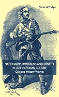Nationalism, Imperialism and Identity in Late Victorian Culture: Civil and Military Worlds