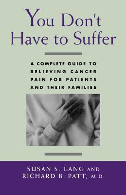 You Dont Have to Suffer. a Complete Guide to Relieving Cancer Pain for Patients and Their Families Susan S. Lang