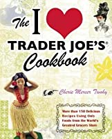 I Love Trader Joe's Cookbook: More Than 150 Delicious Recipes Using Only Foods from the World's Greatest Grocery Store