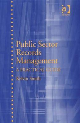 Public Sector Records Management: A Practical Guide  by  Kelvin Smith