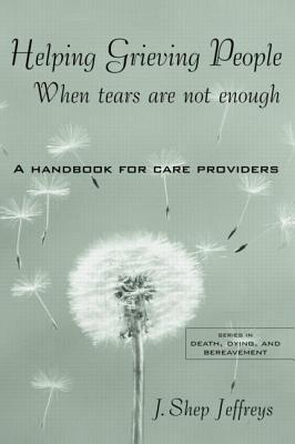 Helping Grieving People - When Tears Are Not Enough: A Handbook for Care Providers  by  J Shep Jeffreys