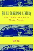 All-Consuming Century: Why Commercialism Won in Modern America