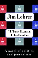 Last Debate: A Novel of Politics and Journalism