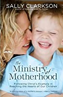 Ministry of Motherhood: Following Christ's Example in Reaching the Hearts of Our Children