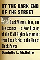 At the Dark End of the Street: Black Women, Rape, and Resistance--A New History of the Civil Rights Movement from Rosa Parks to the Rise of Black Powe