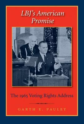 LBJs American Promise: The 1965 Voting Rights Address Garth E Pauley
