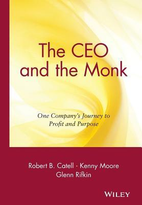 CEO and the Monk: One Companys Journey to Profit and Purpose Robert B Catell