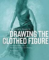 Artist's Guide to Drawing the Clothed Figure: A Complete Resource on Rendering Clothing and Drapery