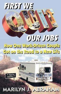 First We Quit Our Jobs: How One Work Driven Couple Got on the Road to a New Life  by  Marilyn J Abraham