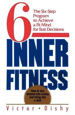 Inner Fitness: The Six-Step Program to Achieve a Fit Mind for Fast Decisions Victor Dishy