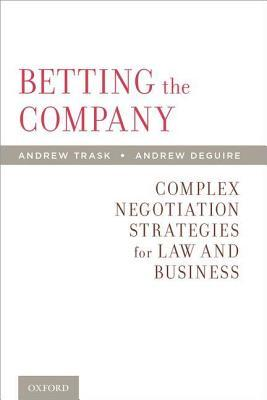 Betting the Company: Complex Negotiation Strategies for Law and Business  by  Andrew Trask