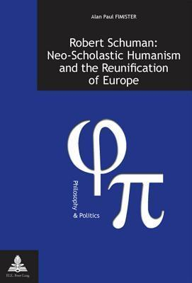 Robert Schuman: Neo-Scholastic Humanism and the Reunification of Europe  by  Alan Paul Fimister