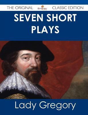 Seven Short Plays - The Original Classic Edition  by  Lady Gregory
