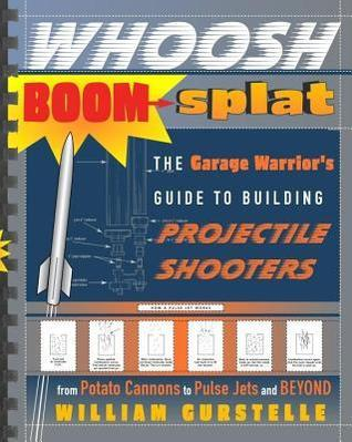 Whoosh Boom Splat: The Garage Warriors Guide to Building Projectile Shooters  by  William Gurstelle