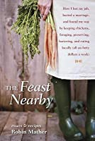 Feast Nearby: How I Lost My Job, Buried a Marriage, and Found My Way by Keeping Chickens, Foraging, Preserving, Bartering, and Eating Locally (Al