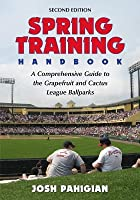 Spring Training Handbook: A Comprehensive Guide to the Grapefruit and Cactus League Ballparks, 2D Ed. (Revised)
