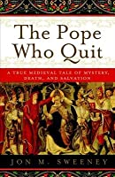 Pope Who Quit: A True Medieval Tale of Mystery, Death, and Salvation