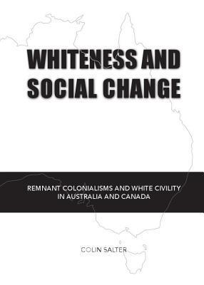 Whiteness and Social Change: Remnant Colonialisms and White Civility in Australia and Canada Colin Salter