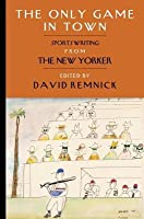 Only Game in Town: Sportswriting from the New Yorker