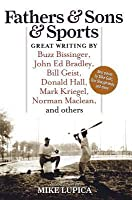 Fathers & Sons & Sports: Great Writing by Buzz Bissinger, John Ed Bradley, Bill Geist, Donald Hall, Mark Kriegel, Norman MacLean, and Others