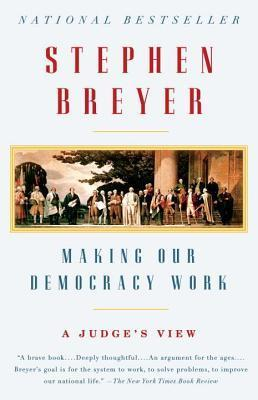 Making Our Democracy Work: A Judges View  by  Stephen G. Breyer