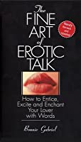Fine Art of Erotic Talk: How to Entice, Excite, and Enchant Your Lover with Words