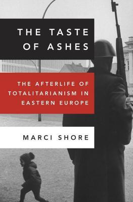 Taste of Ashes: The Afterlife of Totalitarianism in Eastern Europe  by  Marci Shore
