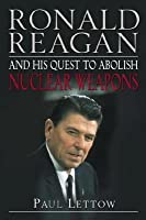 Ronald Reagan and His Quest to Abolish Nuclear Weapons