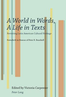 World in Wordslife in Texts: Revisiting Latin American Cultural Heritage Festschrift in Honour of Peter R. Beardsell  by  Victoria Carpenter