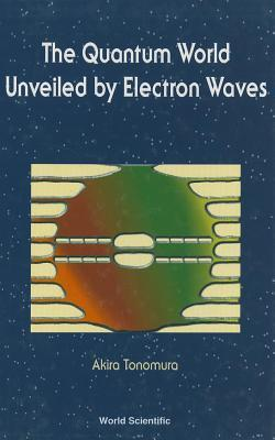 The Quantum World Unveiled  by  Electron Waves by Akira Tonomura