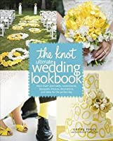 Knot Ultimate Wedding Lookbook: More Than 1,000 Cakes, Centerpieces, Bouquets, Dresses, Decorations, and Ideas F or the Perfect Day