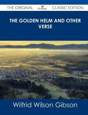 The Golden Helm and Other Verse - The Original Classic Edition  by  Wilfrid Wilson Gibson