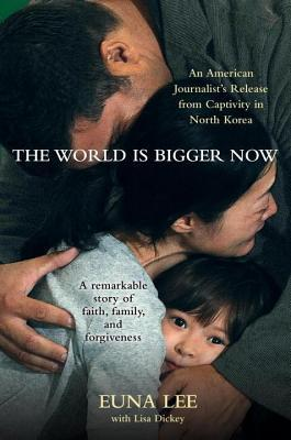 World Is Bigger Now: An American Journalists Release from Captivity in North Korea . . . a Remarkable Story of Faith, Family, and Forgiveness (N  by  Euna Lee