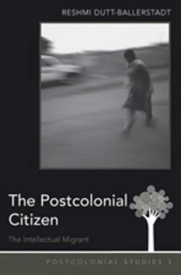 Postcolonial Citizen: The Intellectual Migrant  by  Reshmi Dutt-ballerstadt