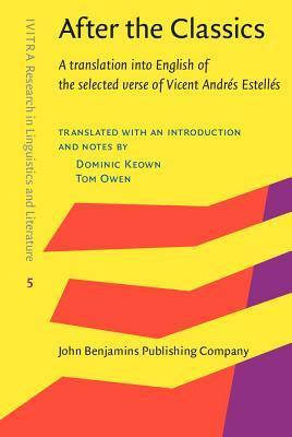 After the Classics: A Translation Into English of the Selected Verse of Vicent Andres Estelles Dominic Keown