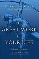 Great Work of Your Life: A Guide for the Journey to Your True Calling