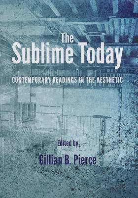 Sublime Today: Contemporary Readings in the Aesthetic  by  Gillian B Pierce
