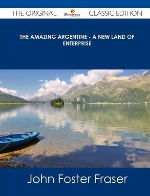 The Amazing Argentine - A New Land of Enterprise - The Original Classic Edition  by  John Foster Fraser