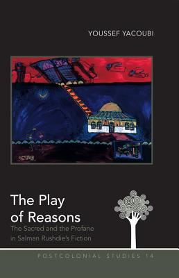 Play of Reasons: The Sacred and the Profane in Salman Rushdies Fiction  by  Youssef Yacoubi