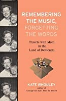 Remembering the Music, Forgetting the Words: Travels with Mom in the Land of Dementia