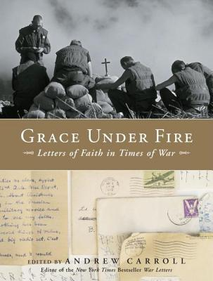 Grace Under Fire: Letters of Faith in Times of War Andrew Carroll