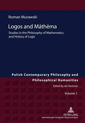 Logos and Mathema: Studies in the Philosophy of Mathematics and History of Logic  by  Roman Murawski