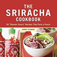 """Sriracha Cookbook: 50 """"Rooster Sauce"""" Recipes That Pack a Punch"""