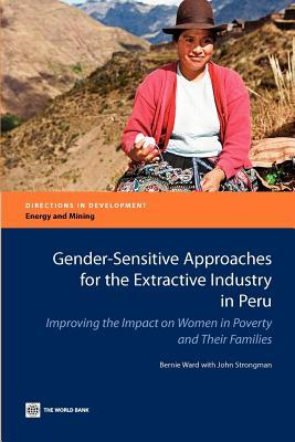 Gender-Sensitive Approaches for the Extractive Industry in Peru: Improving the Impact on Women in Poverty and Their Families Bernie Ward